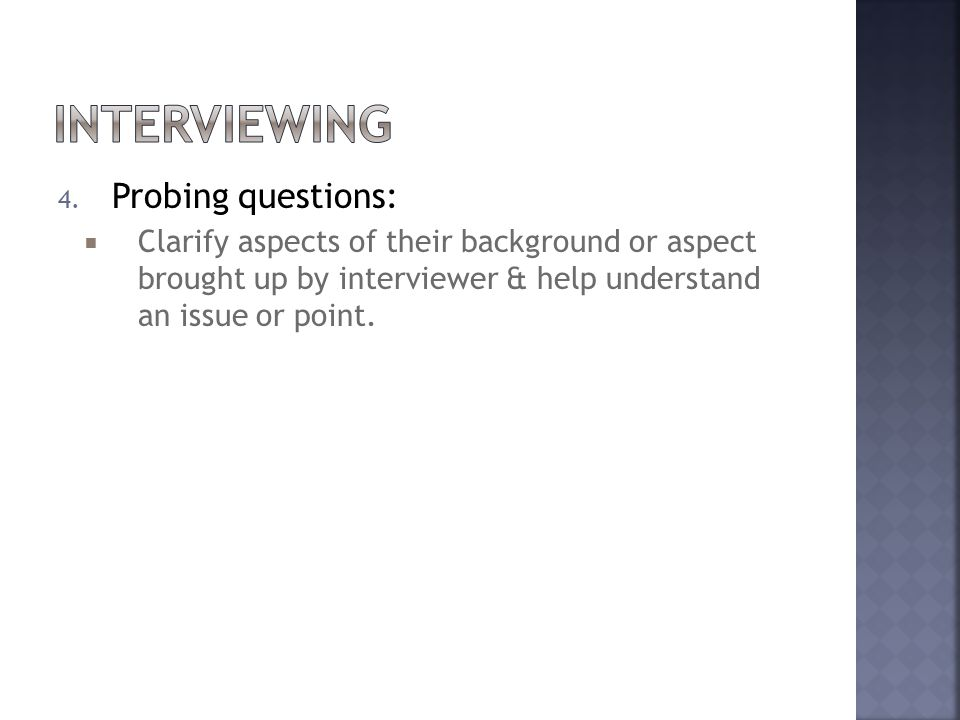 4. Probing questions:  Clarify aspects of their background or aspect brought up by interviewer & help understand an issue or point.