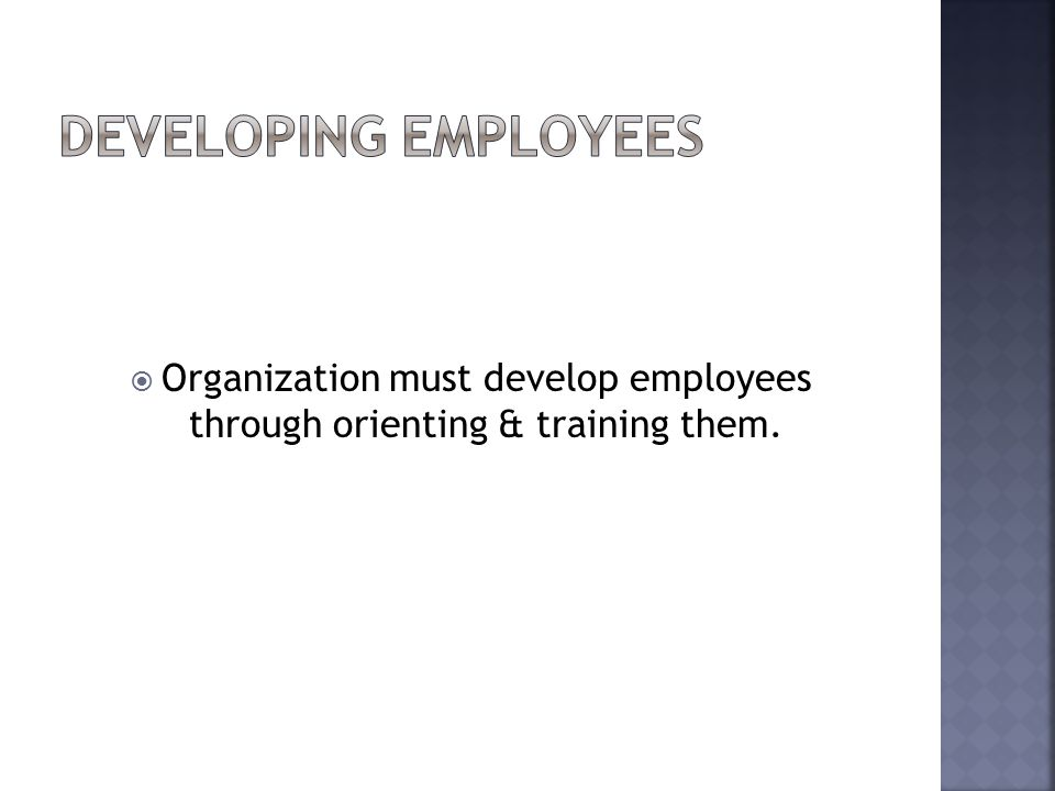  Organization must develop employees through orienting & training them.