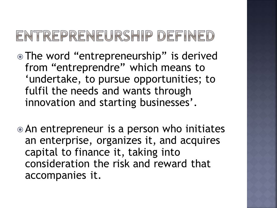  The word entrepreneurship is derived from entreprendre which means to 'undertake, to pursue opportunities; to fulfil the needs and wants through innovation and starting businesses'.