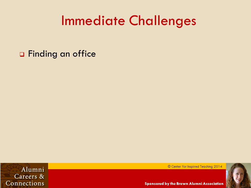 Sponsored by the Brown Alumni Association © Center for Inspired Teaching 2014 Immediate Challenges  Finding an office