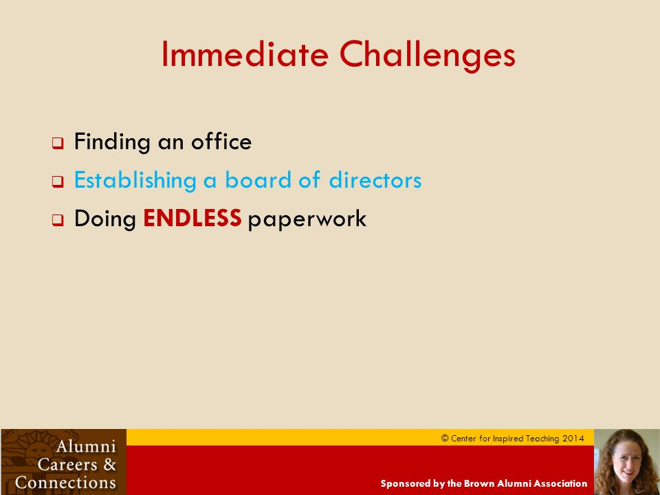 Sponsored by the Brown Alumni Association © Center for Inspired Teaching 2014 Immediate Challenges  Finding an office  Establishing a board of directors  Doing ENDLESS paperwork