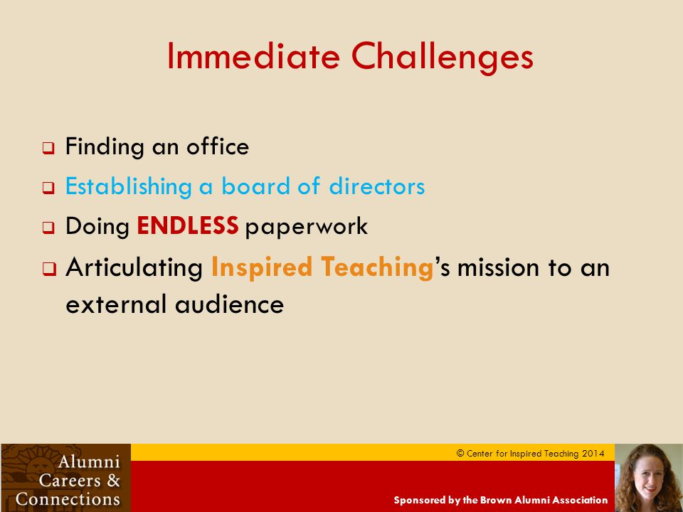 Sponsored by the Brown Alumni Association © Center for Inspired Teaching 2014 Immediate Challenges  Finding an office  Establishing a board of directors  Doing ENDLESS paperwork  Articulating Inspired Teaching's mission to an external audience