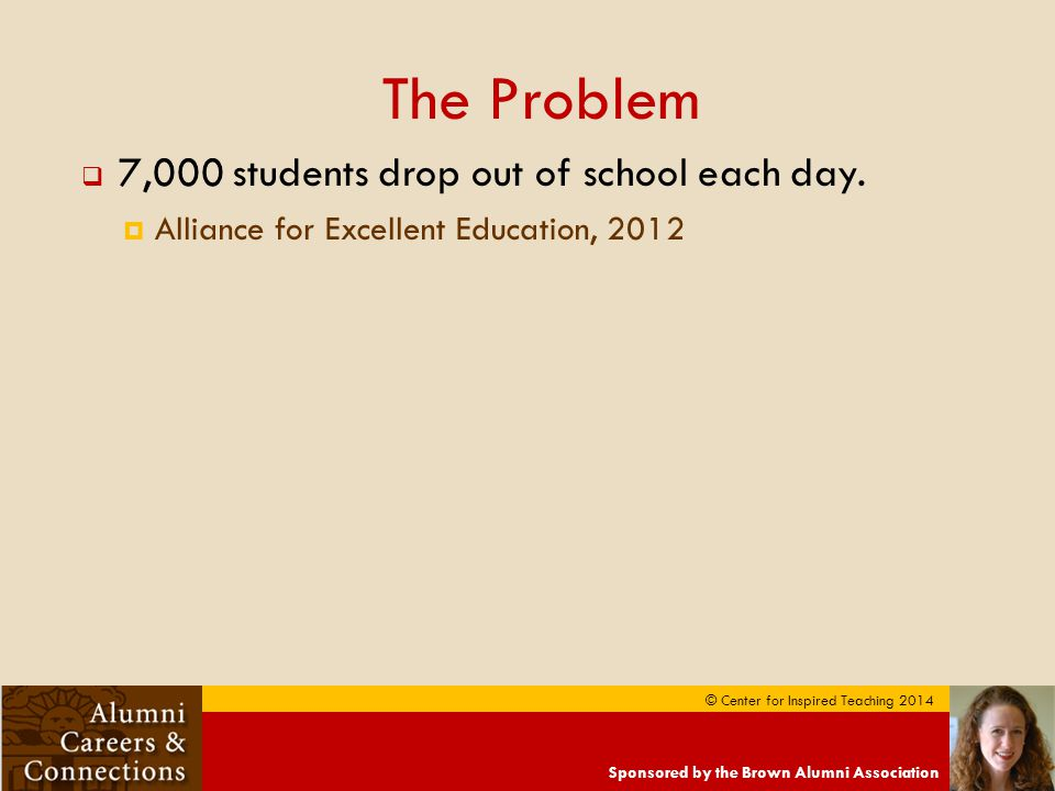 Sponsored by the Brown Alumni Association © Center for Inspired Teaching 2014 The Problem  7,000 students drop out of school each day.