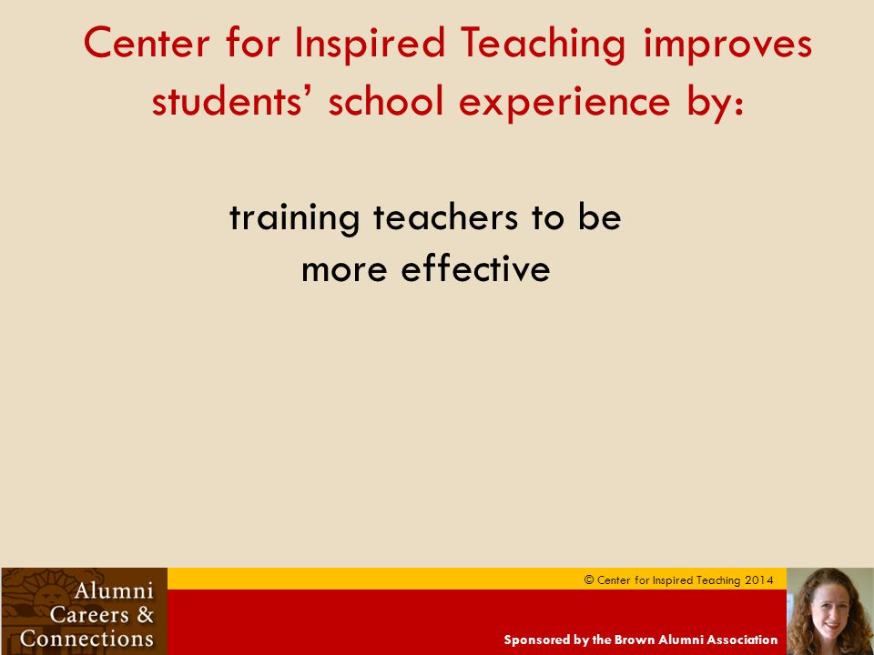 Sponsored by the Brown Alumni Association © Center for Inspired Teaching 2014 Center for Inspired Teaching improves students' school experience by: training teachers to be more effective