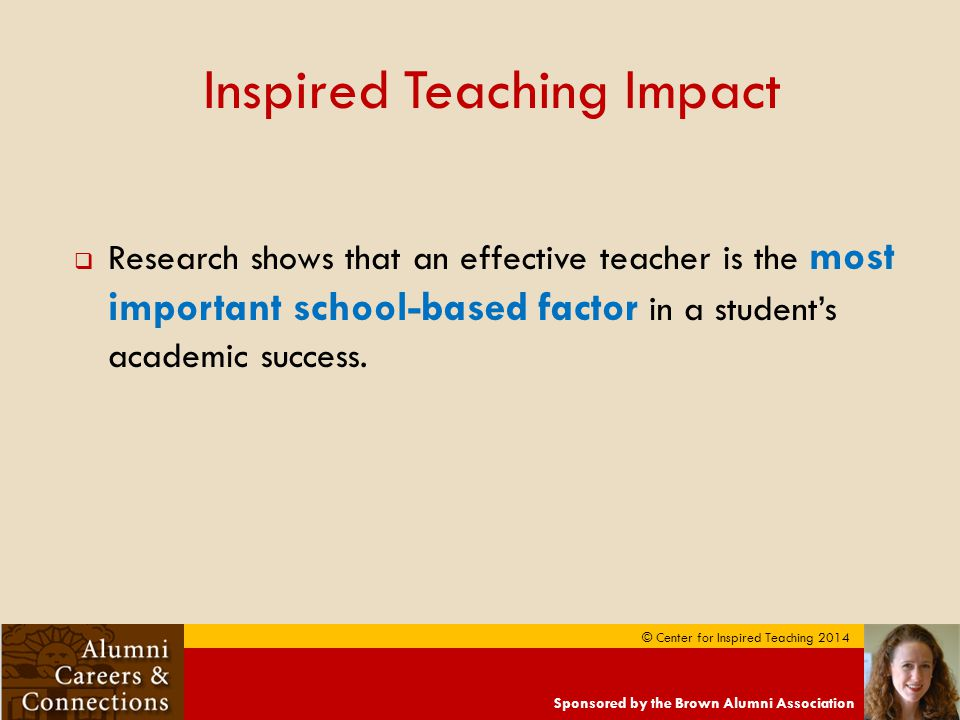 Sponsored by the Brown Alumni Association © Center for Inspired Teaching 2014 Inspired Teaching Impact  Research shows that an effective teacher is the most important school-based factor in a student's academic success.