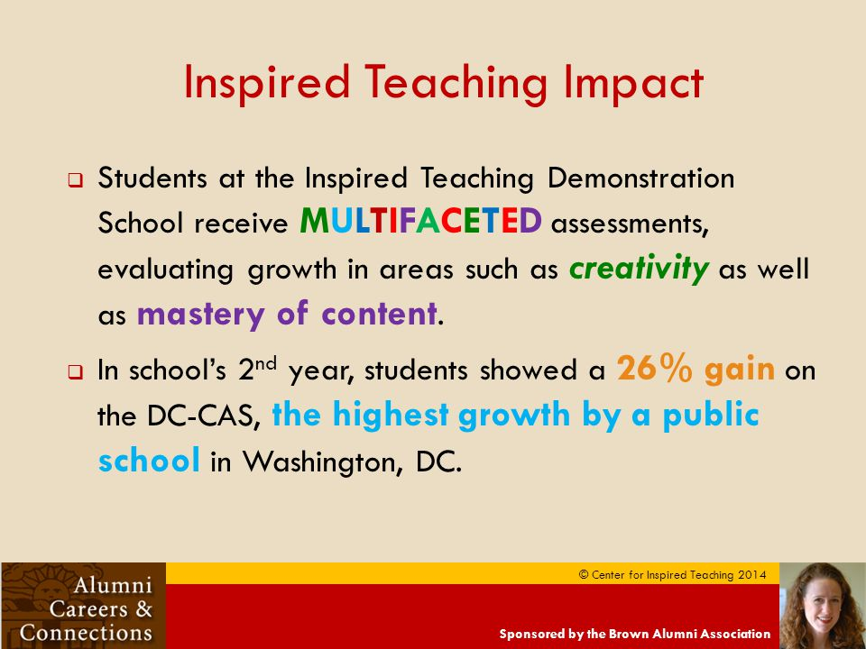 Sponsored by the Brown Alumni Association © Center for Inspired Teaching 2014 Inspired Teaching Impact  Students at the Inspired Teaching Demonstration School receive MULTIFACETED assessments, evaluating growth in areas such as creativity as well as mastery of content.