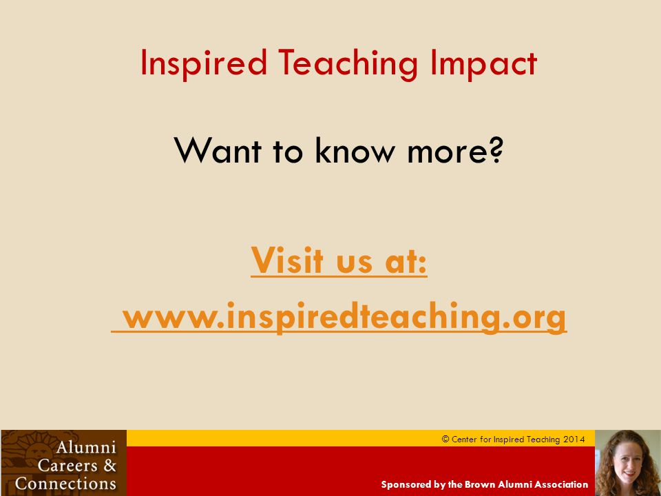 Sponsored by the Brown Alumni Association © Center for Inspired Teaching 2014 Inspired Teaching Impact Want to know more.