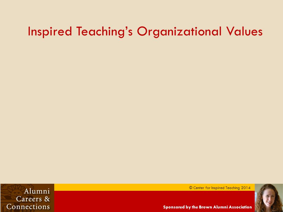 Sponsored by the Brown Alumni Association © Center for Inspired Teaching 2014 Inspired Teaching's Organizational Values