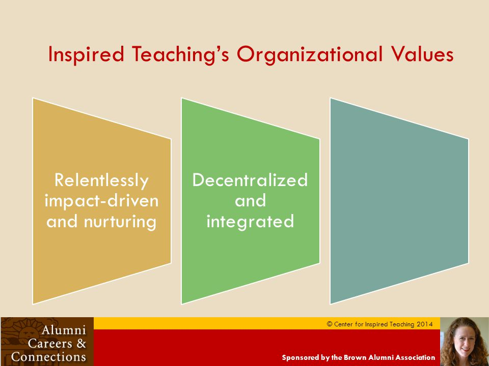 Sponsored by the Brown Alumni Association © Center for Inspired Teaching 2014 Inspired Teaching's Organizational Values Relentlessly impact-driven and nurturing Decentralized and integrated