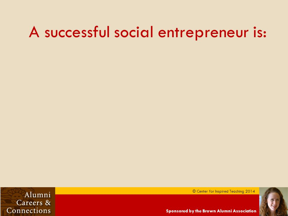 Sponsored by the Brown Alumni Association © Center for Inspired Teaching 2014 A successful social entrepreneur is: