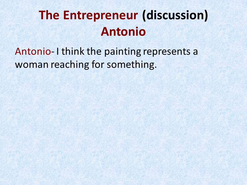 The Entrepreneur (discussion) Antonio Antonio- I think the painting represents a woman reaching for something.
