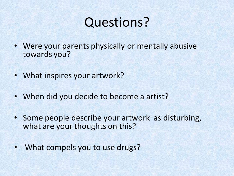 Questions. Were your parents physically or mentally abusive towards you.