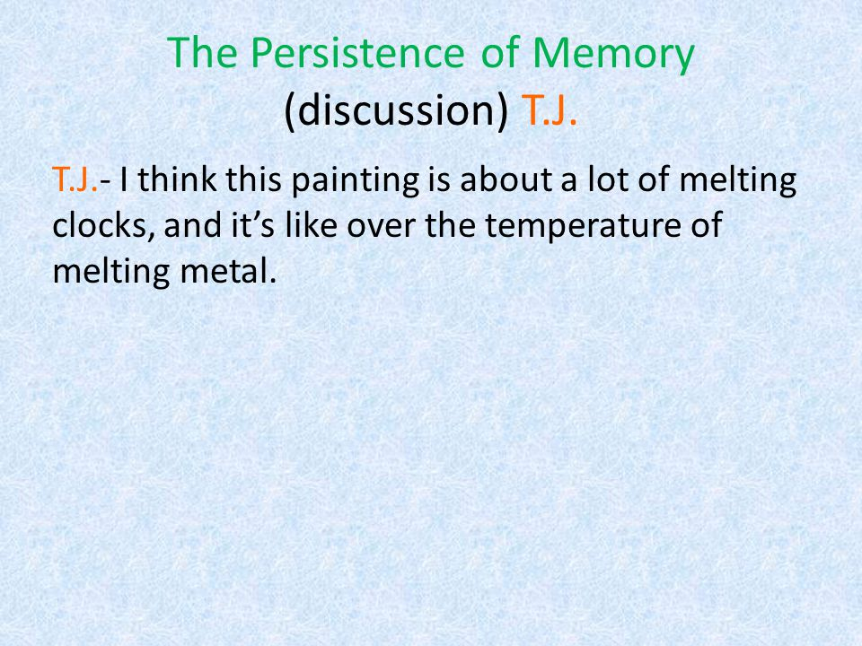 The Persistence of Memory (discussion) Antonio Antonio- since Salvador Dali was a drug addict, maybe the painting represents a different dimension, or it could be how he sees the world with his memory.
