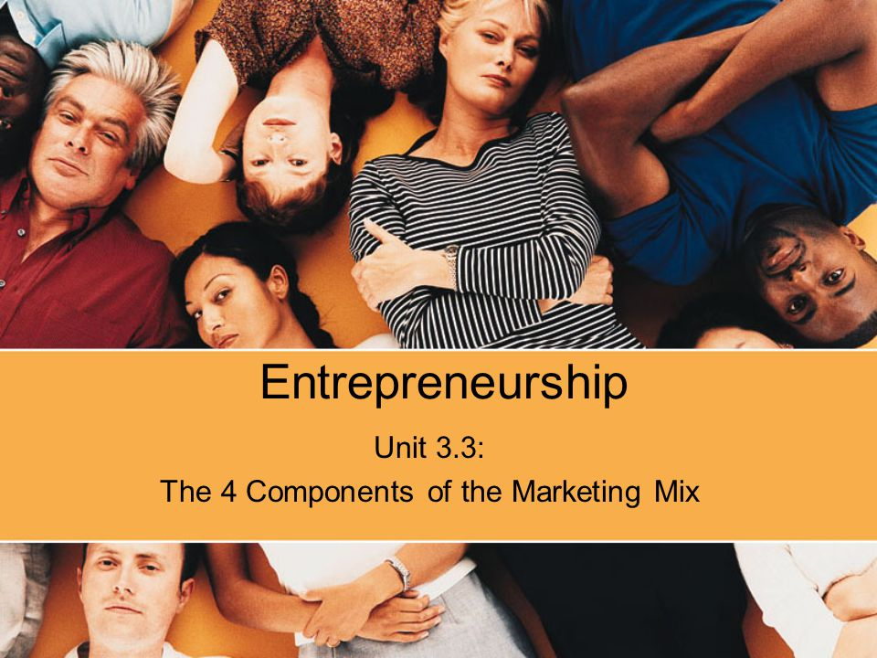 Entrepreneurship Unit 3.3: The 4 Components of the Marketing Mix