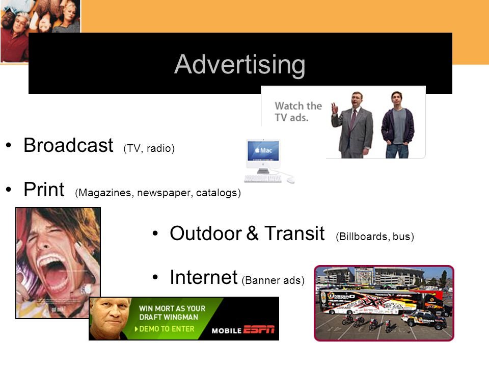 Advertising Broadcast (TV, radio) Print (Magazines, newspaper, catalogs) Outdoor & Transit (Billboards, bus) Internet (Banner ads)