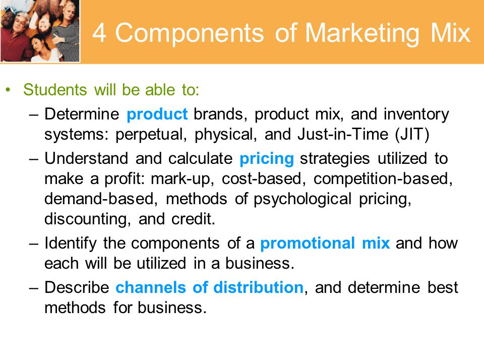 4 Components of Marketing Mix Students will be able to: –Determine product brands, product mix, and inventory systems: perpetual, physical, and Just-in-Time (JIT) –Understand and calculate pricing strategies utilized to make a profit: mark-up, cost-based, competition-based, demand-based, methods of psychological pricing, discounting, and credit.