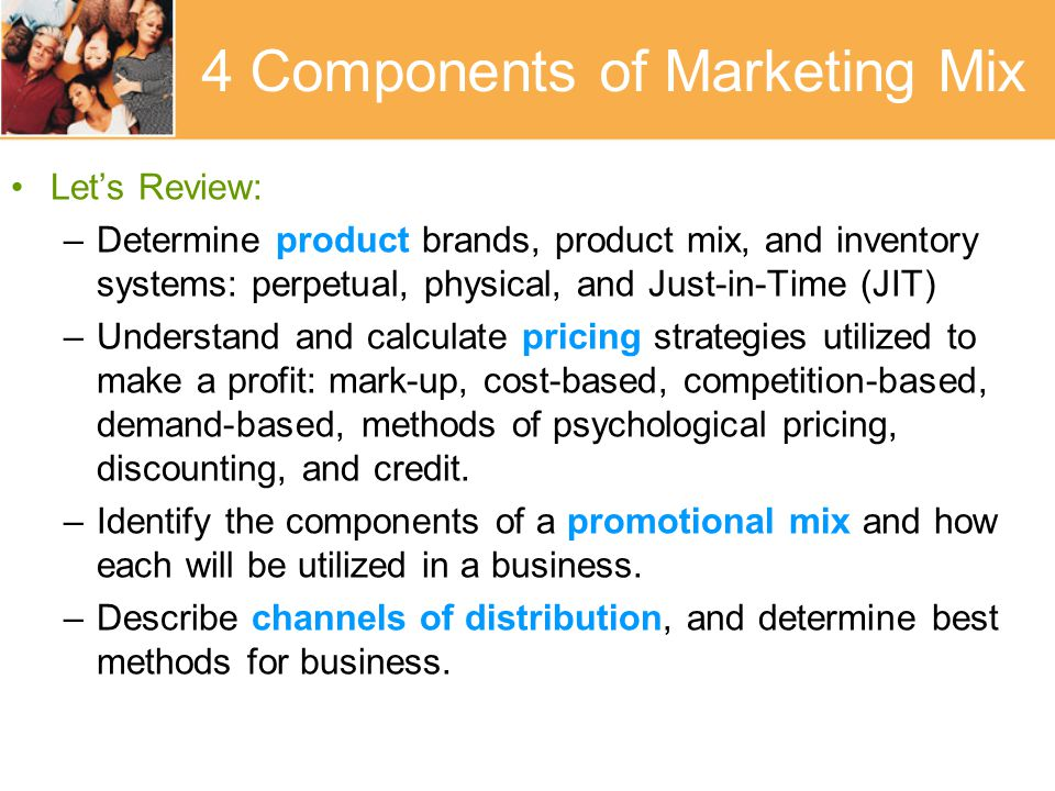 4 Components of Marketing Mix Let's Review: –Determine product brands, product mix, and inventory systems: perpetual, physical, and Just-in-Time (JIT) –Understand and calculate pricing strategies utilized to make a profit: mark-up, cost-based, competition-based, demand-based, methods of psychological pricing, discounting, and credit.