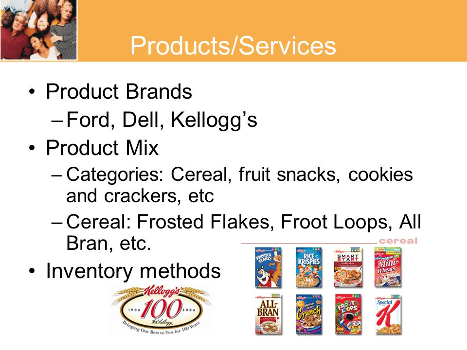 Products/Services Product Brands –Ford, Dell, Kellogg's Product Mix –Categories: Cereal, fruit snacks, cookies and crackers, etc –Cereal: Frosted Flakes, Froot Loops, All Bran, etc.