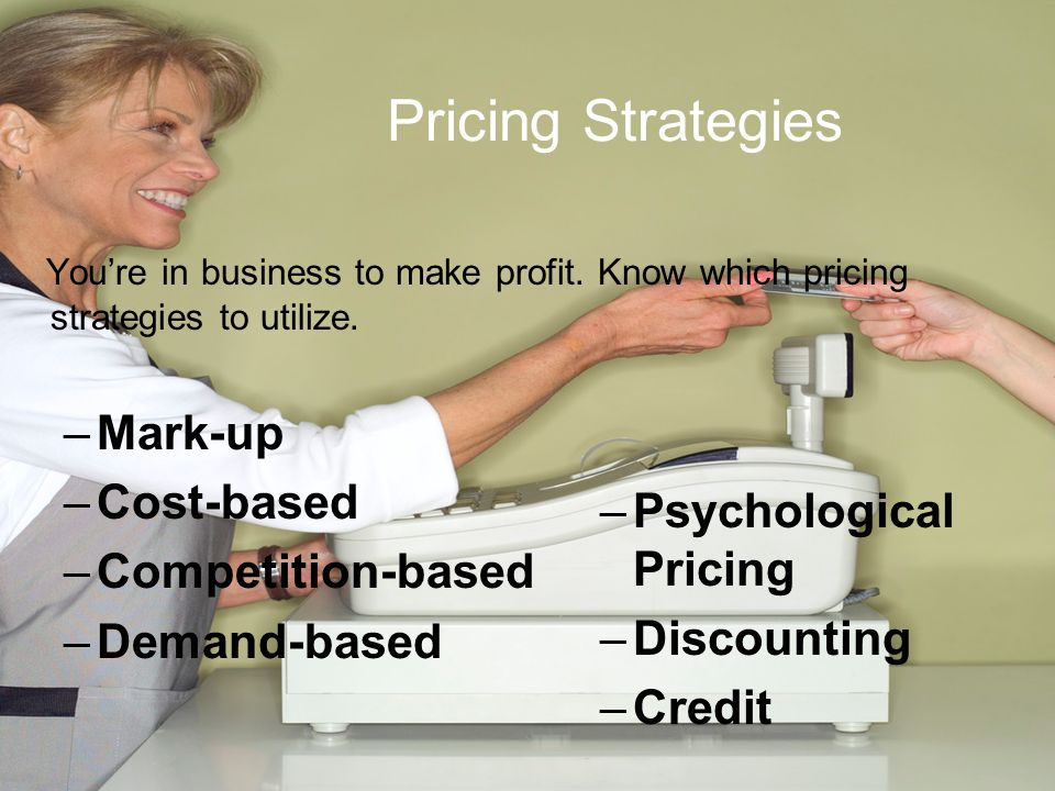 Pricing Strategies You're in business to make profit.