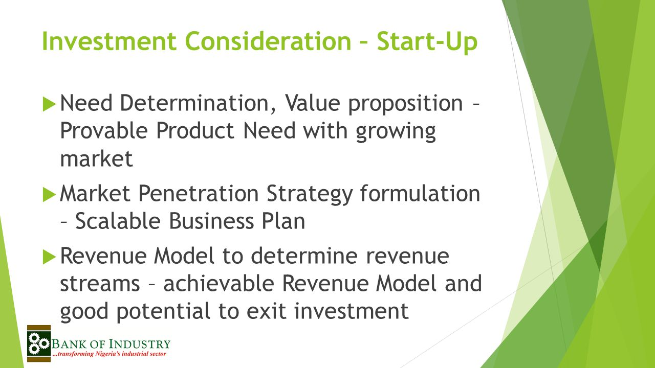 Investment Consideration – Start-Up  Need Determination, Value proposition – Provable Product Need with growing market  Market Penetration Strategy formulation – Scalable Business Plan  Revenue Model to determine revenue streams – achievable Revenue Model and good potential to exit investment