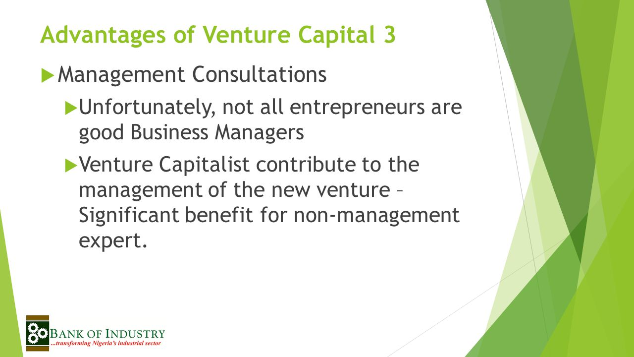 Advantages of Venture Capital 3  Management Consultations  Unfortunately, not all entrepreneurs are good Business Managers  Venture Capitalist contribute to the management of the new venture – Significant benefit for non-management expert.