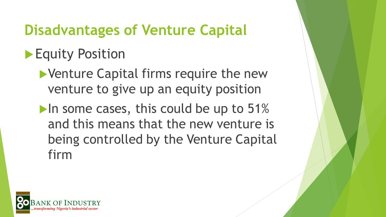 Disadvantages of Venture Capital  Equity Position  Venture Capital firms require the new venture to give up an equity position  In some cases, this could be up to 51% and this means that the new venture is being controlled by the Venture Capital firm