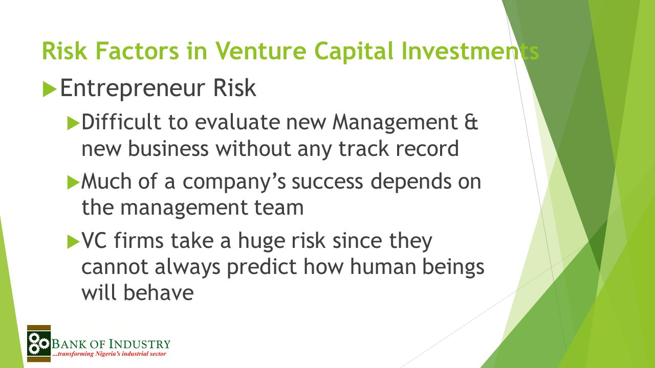 Risk Factors in Venture Capital Investments  Entrepreneur Risk  Difficult to evaluate new Management & new business without any track record  Much of a company's success depends on the management team  VC firms take a huge risk since they cannot always predict how human beings will behave