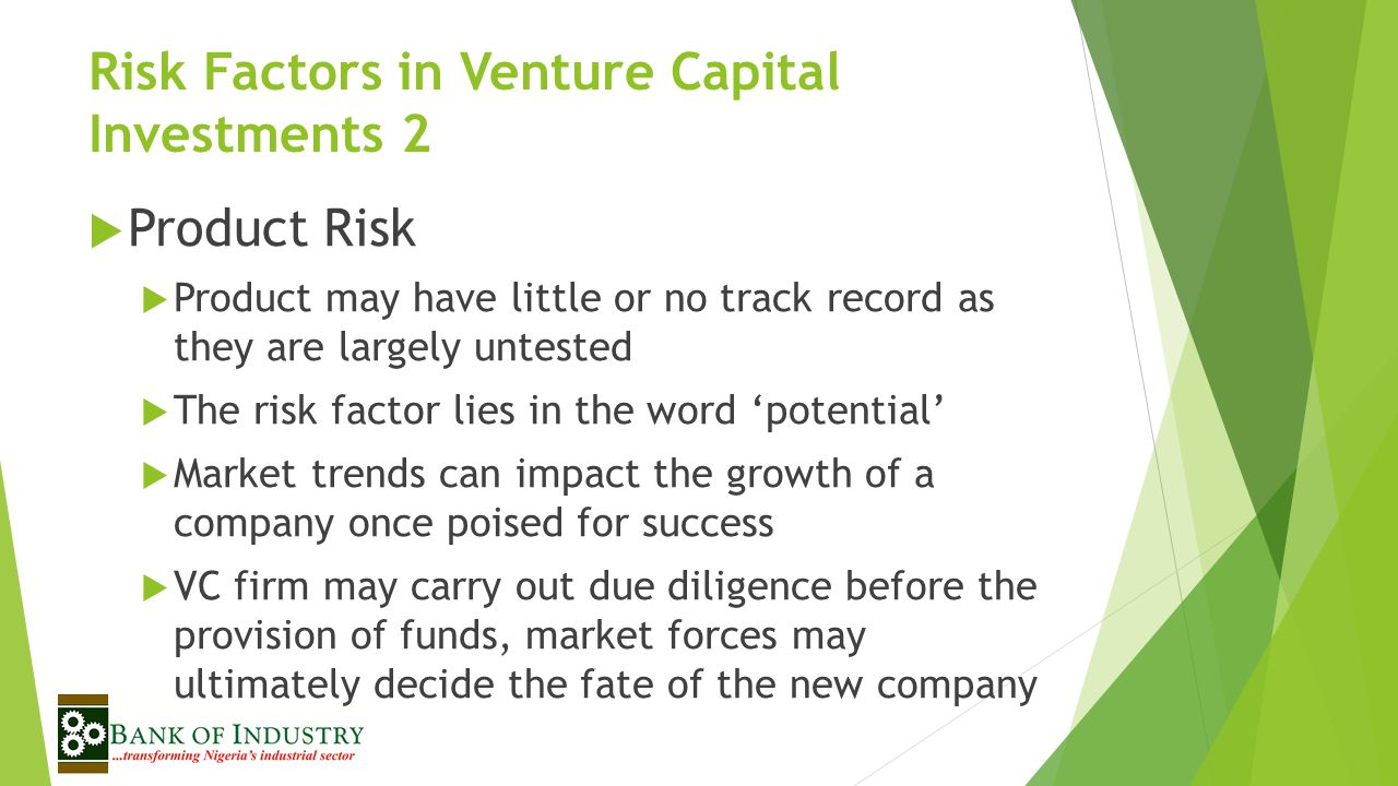Risk Factors in Venture Capital Investments 2  Product Risk  Product may have little or no track record as they are largely untested  The risk factor lies in the word 'potential'  Market trends can impact the growth of a company once poised for success  VC firm may carry out due diligence before the provision of funds, market forces may ultimately decide the fate of the new company