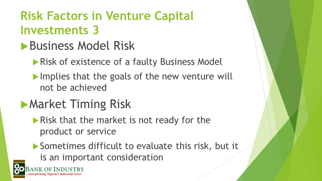 Risk Factors in Venture Capital Investments 3  Business Model Risk  Risk of existence of a faulty Business Model  Implies that the goals of the new venture will not be achieved  Market Timing Risk  Risk that the market is not ready for the product or service  Sometimes difficult to evaluate this risk, but it is an important consideration