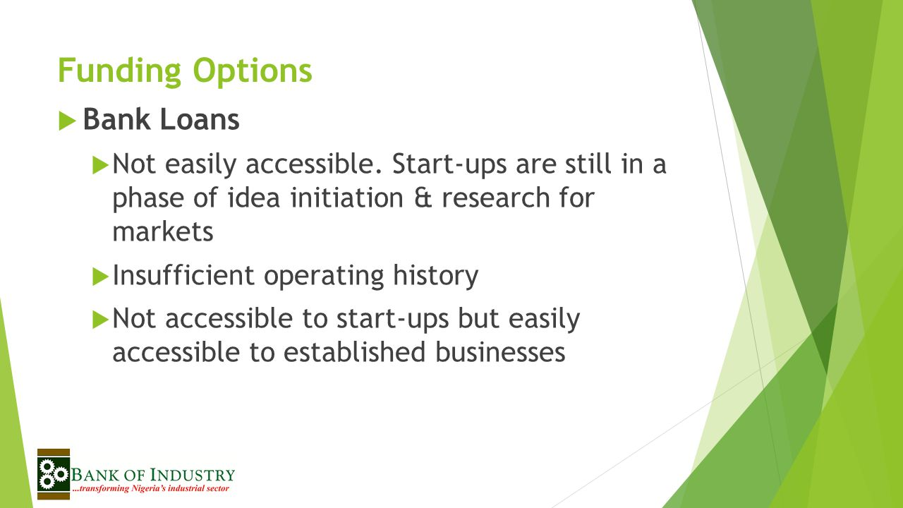 Funding Options  Bank Loans  Not easily accessible.