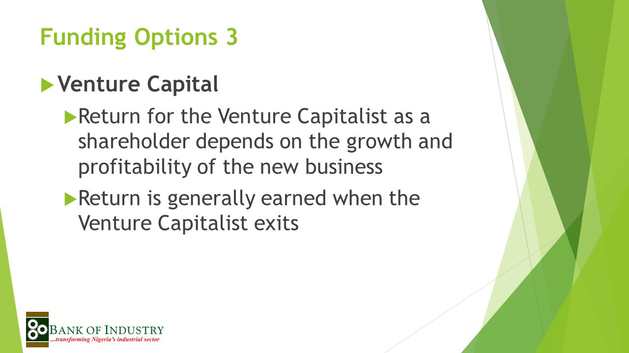 Funding Options 3  Venture Capital  Return for the Venture Capitalist as a shareholder depends on the growth and profitability of the new business  Return is generally earned when the Venture Capitalist exits