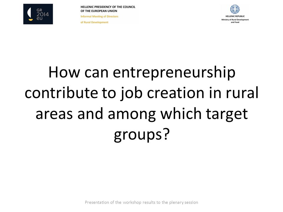 How can entrepreneurship contribute to job creation in rural areas and among which target groups? Presentation of the workshop results to the plenary