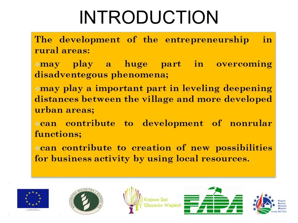 INTRODUCTION The development of the entrepreneurship in rural areas:  may play a huge part in overcoming disadventegous phenomena;  may play a important part in leveling deepening distances between the village and more developed urban areas;  can contribute to development of nonrular functions;  can contribute to creation of new possibilities for business activity by using local resources.