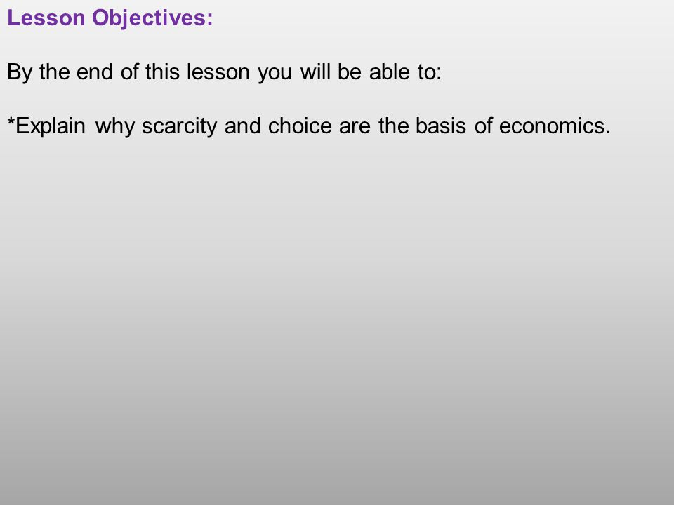 Lesson Objectives: By the end of this lesson you will be able to: *Explain why scarcity and choice are the basis of economics.