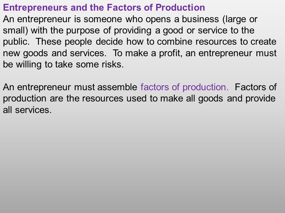 Entrepreneurs and the Factors of Production An entrepreneur is someone who opens a business (large or small) with the purpose of providing a good or service to the public.