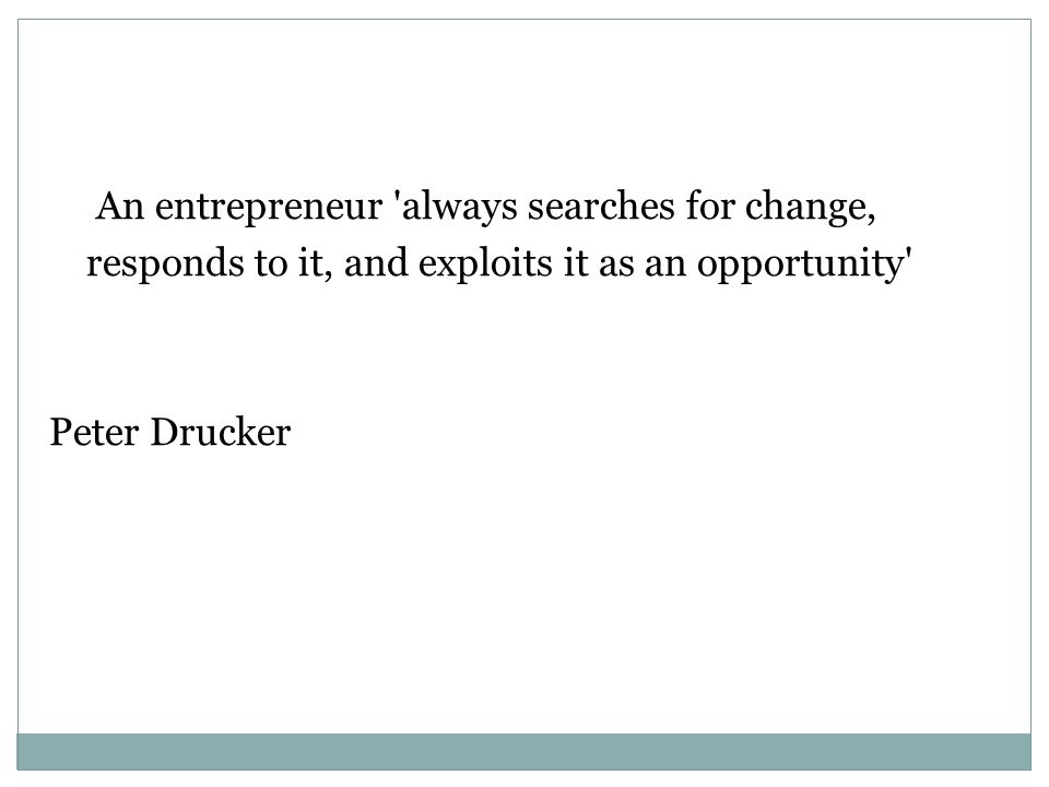 An entrepreneur always searches for change, responds to it, and exploits it as an opportunity Peter Drucker