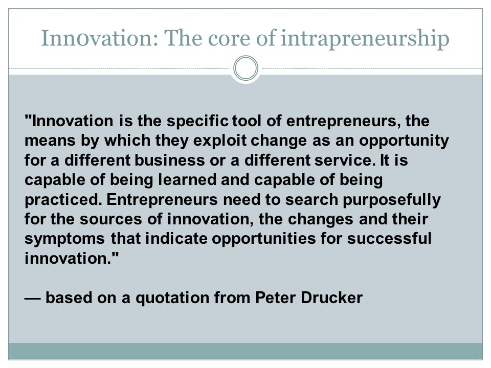 Inn0vation: The core of intrapreneurship Innovation is the specific tool of entrepreneurs, the means by which they exploit change as an opportunity for a different business or a different service.