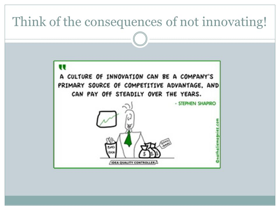 Think of the consequences of not innovating!