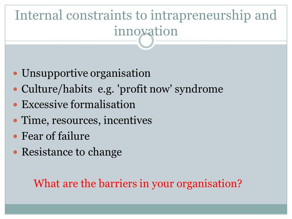 Internal constraints to intrapreneurship and innovation Unsupportive organisation Culture/habits e.g.