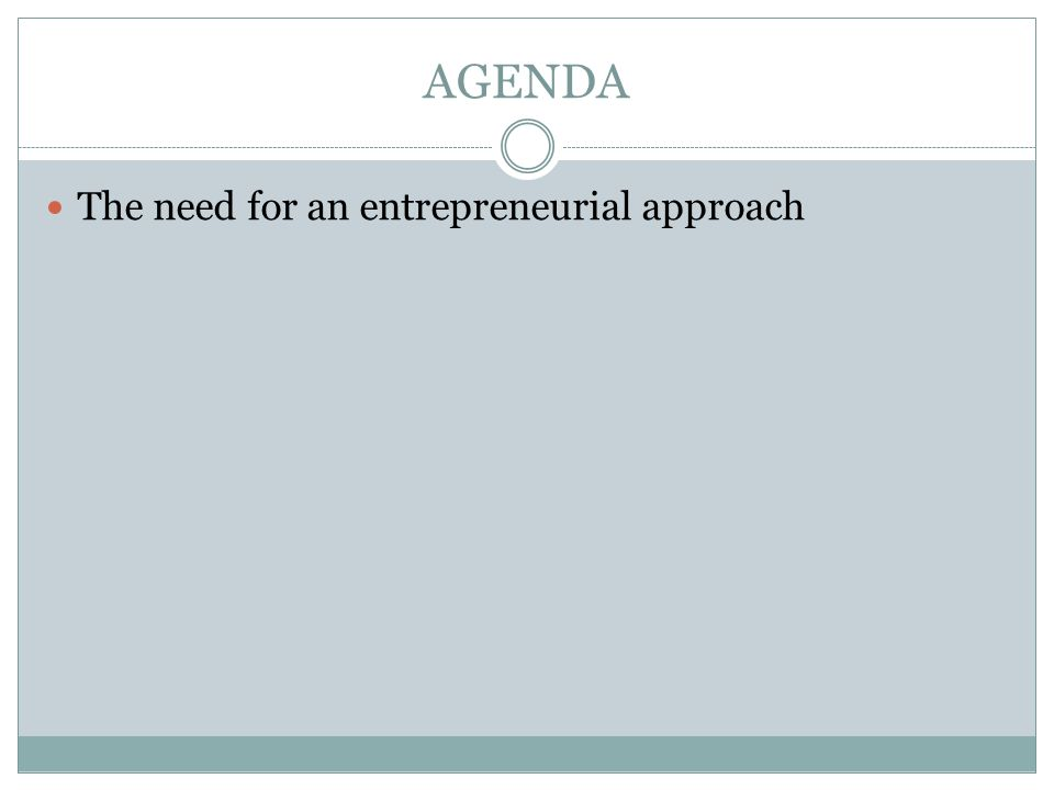 AGENDA The need for an entrepreneurial approach