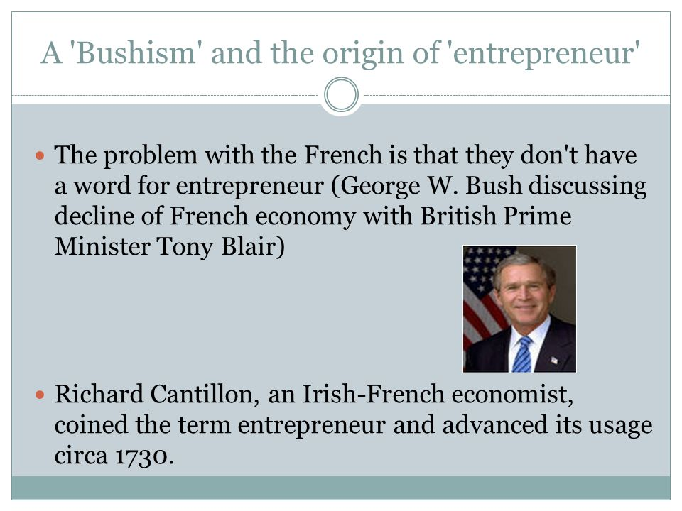 A Bushism and the origin of entrepreneur The problem with the French is that they don t have a word for entrepreneur (George W.