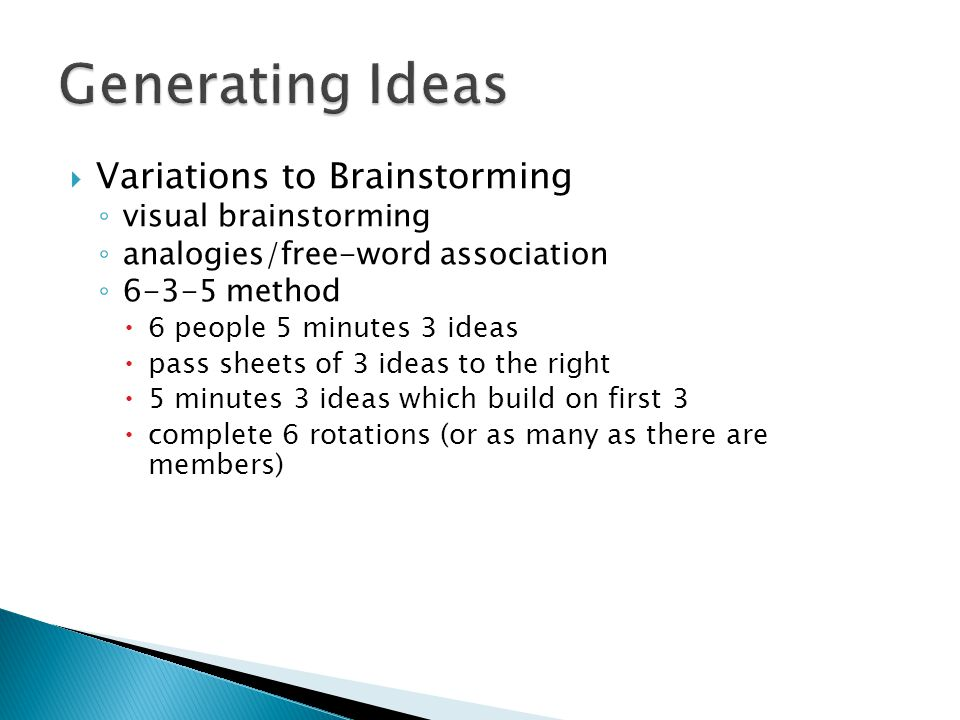  Variations to Brainstorming ◦ visual brainstorming ◦ analogies/free-word association ◦ 6-3-5 method  6 people 5 minutes 3 ideas  pass sheets of 3 ideas to the right  5 minutes 3 ideas which build on first 3  complete 6 rotations (or as many as there are members)