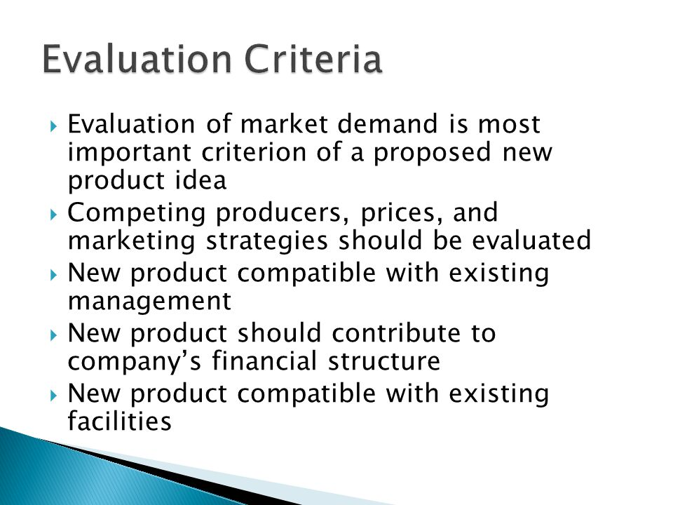  Evaluation of market demand is most important criterion of a proposed new product idea  Competing producers, prices, and marketing strategies should be evaluated  New product compatible with existing management  New product should contribute to company's financial structure  New product compatible with existing facilities