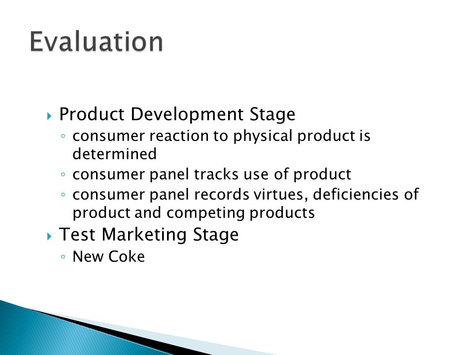  Product Development Stage ◦ consumer reaction to physical product is determined ◦ consumer panel tracks use of product ◦ consumer panel records virtues, deficiencies of product and competing products  Test Marketing Stage ◦ New Coke