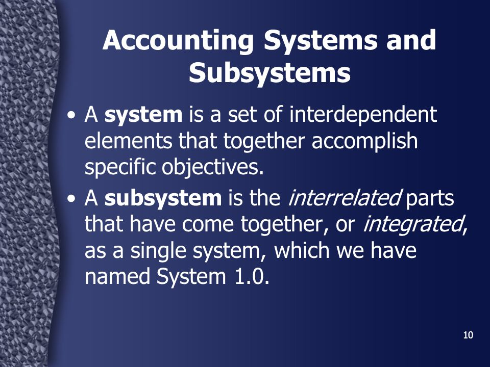 10 Accounting Systems and Subsystems A system is a set of interdependent elements that together accomplish specific objectives. A subsystem is the int