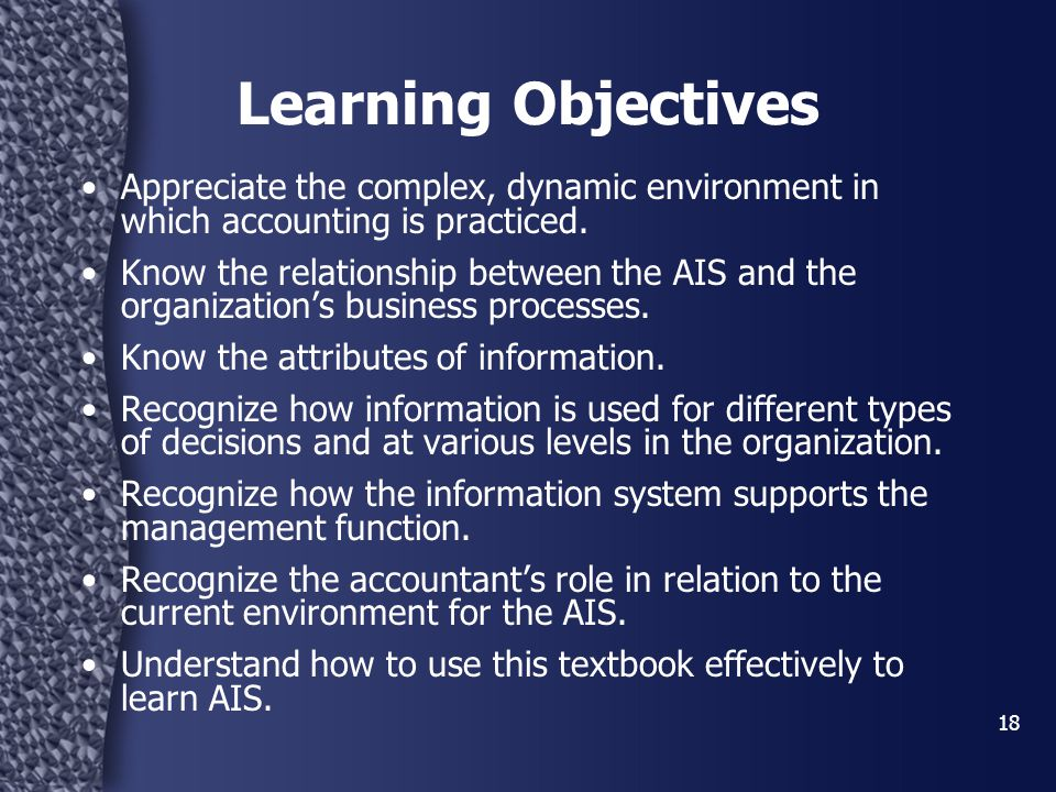 18 Learning Objectives Appreciate the complex, dynamic environment in which accounting is practiced.