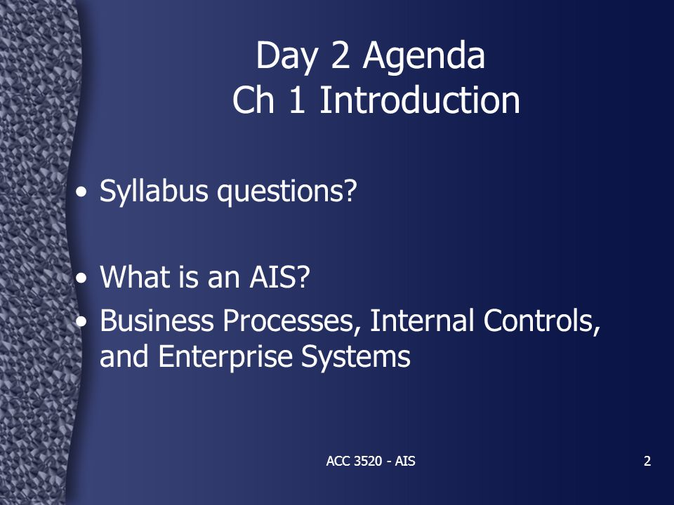 ACC 3520 - AIS2 Syllabus questions? What is an AIS? Business Processes, Internal Controls, and Enterprise Systems Day 2 Agenda Ch 1 Introduction