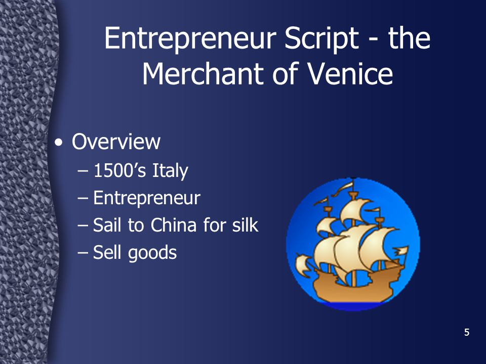 5 Overview –1500's Italy –Entrepreneur –Sail to China for silk –Sell goods Entrepreneur Script - the Merchant of Venice