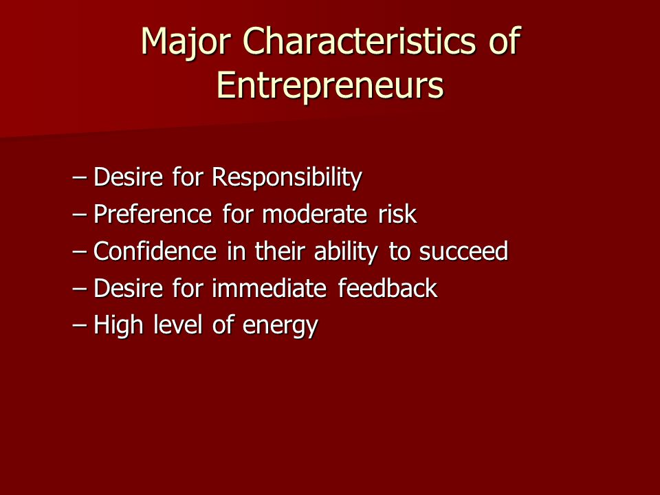 Major Characteristics of Entrepreneurs –Desire for Responsibility –Preference for moderate risk –Confidence in their ability to succeed –Desire for immediate feedback –High level of energy