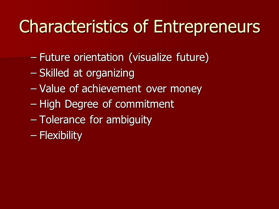 Characteristics of Entrepreneurs –Future orientation (visualize future) –Skilled at organizing –Value of achievement over money –High Degree of commitment –Tolerance for ambiguity –Flexibility